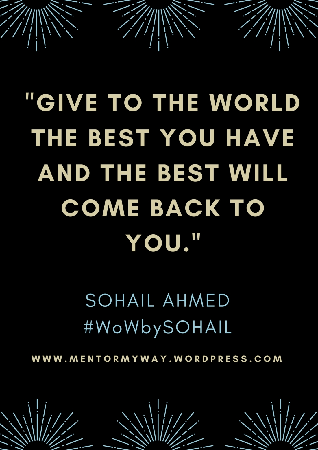 -GIVE TO THE WORLD THE BEST YOU HAVE AND THE BEST WILL COME BACK TO YOU.-